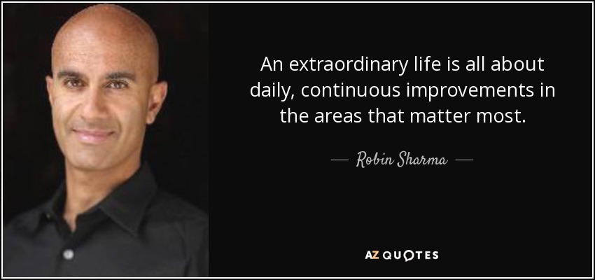 quote-an-extraordinary-life-is-all-about-daily-continuous-improvements-in-the-areas-that-matter-robin-sharma-85-74-89